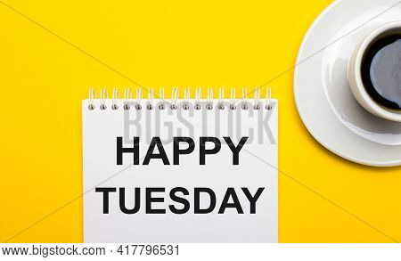 On A Bright Yellow Background, A White Cup With Coffee And A White Notepad With The Words Happy Tues