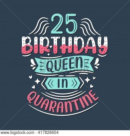 It's My 25 Quarantine Birthday. 25 Years Birthday Celebration In Quarantine.