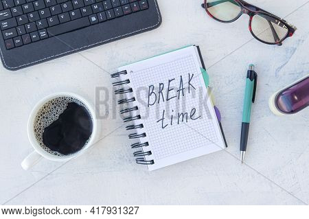 Break Time. Concept Time Off. Words Break Time In A Notebook On The Working Table With Cup Of Coffee