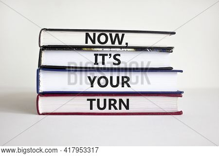 It Is Your Turn Symbol. Books With Words 'now, It Is Your Turn' On Beautiful White Background. Busin