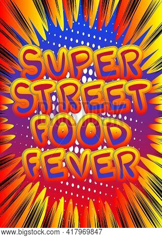 Super Street Food Fever - Comic Book Style Text. Street Food Fun, Event Related Words, Quote On Colo