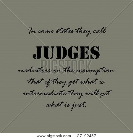 In some states they call judges mediators on the assumption that if they get what is intermediate they will get what is just.