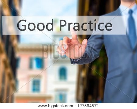 Good Practice - Businessman Hand Pressing Button On Touch Screen Interface.