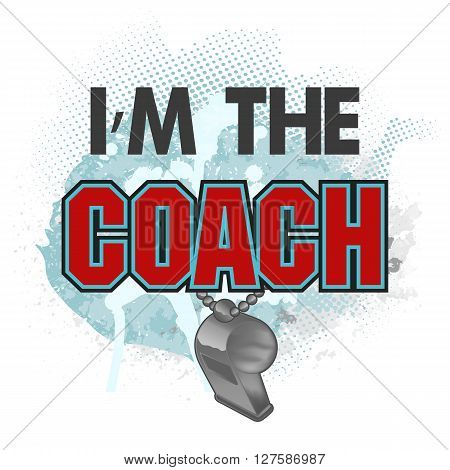 Vector illustration with title I am the coach and metal whistle with chain on grunge watercolor background. You may to use for shirt design banner poster