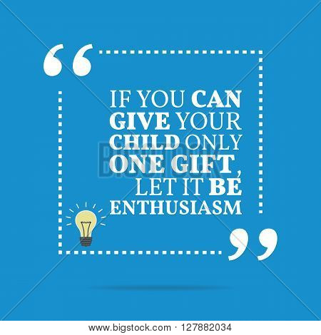 Inspirational Motivational Quote. If You Can Give Your Child Only One Gift, Let It Be Enthusiasm