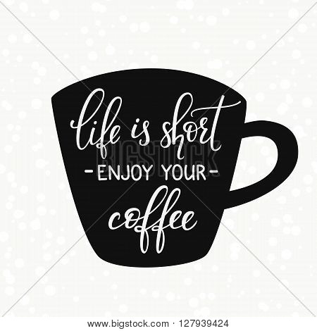 Quote lettering on coffee cup shape. Calligraphy style coffee quote. Coffee shop promotion motivation. Graphic design typography. Sketch coffee mug inspiration vector. Life is short Enjoy coffee