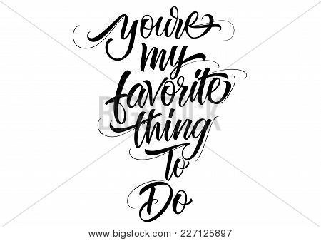 You Are My Favorite Thing To Do Lettering. Calligraphic Inscription. Handwritten Text Can Be Used Fo