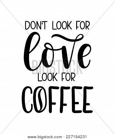 Don't Look For Love Look For Coffee Lettering Inscription. Coffee Quote Isolated On White Background
