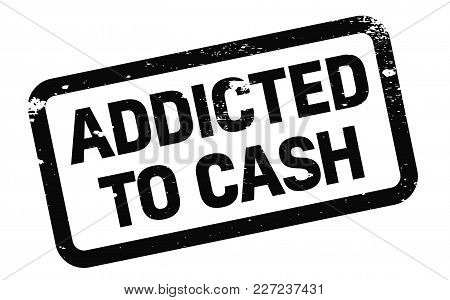 Addicted To Cash Stamp. Typographic Label, Stamp Or Logo.