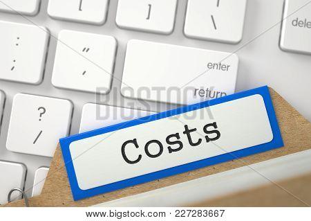 Costs Concept. Word On Orange Folder Register Of Card Index. Closeup View. Selective Focus. 3d Rende