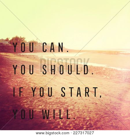 Quote - You can. you should. If you start. you will