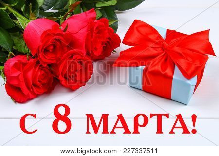 Text In Russian: March 8. International Women's Day. Roses And A Gift On A White Background.