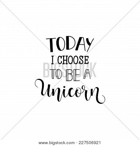 Today I Choose To Be A Unicorn. Lettering. Quote To Design Greeting Card, Poster, Banner, Printable