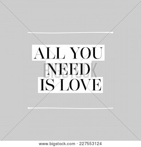 All You Need Is Love. Inspirational Message Black On White Background On Gray Background With White