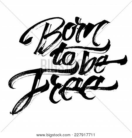 Born To Be Free. Modern Calligraphy Hand Lettering For Silk Screen Printing