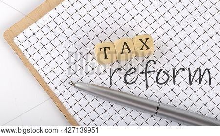 Tax Reform Text Concept Written On Wooden Cubes Blocks And Notebook