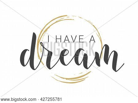 Vector Illustration. Handwritten Lettering Of I Have A Dream. Template For Banner, Greeting Card, Po