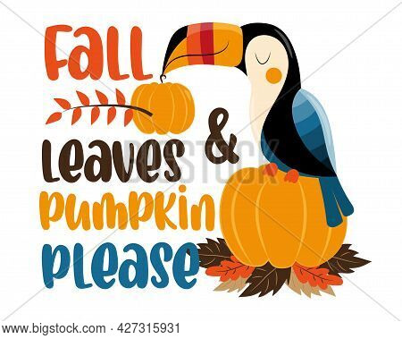 Fall Leaves And Pumpkin Please - Autumnal Saying With Cute Toucan ,pumpkin And Leaves. Good For Gree