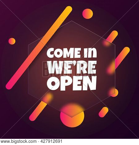 Come In We Are Open. Speech Bubble Banner With Come In We Are Open Text. Glassmorphism Style. For Bu
