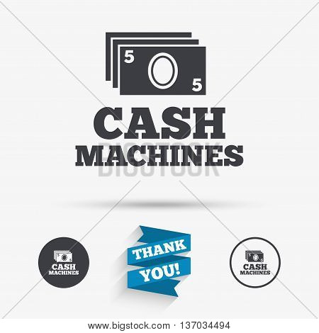 Cash machines or ATM sign icon. Paper money symbol. Withdrawal of money. Flat icons. Buttons with icons. Thank you ribbon. Vector