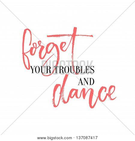 Forget your troubles and dance. Lettering design for ballroom posters and wall art, dancing classes. Inspirational quote with calligraphy words