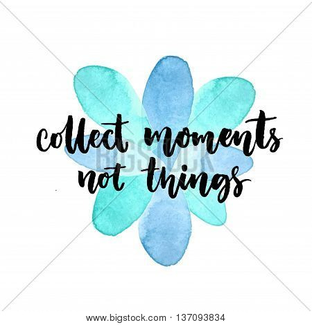 Collect moments, not things. Inspirational quote. Vector lettering at blue watercolor stain. Modern calligraphy card