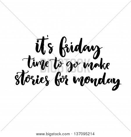 It's Friday, time to go make stories for Monday. Funny saying about week end. Vector black lettering isolated on white background.