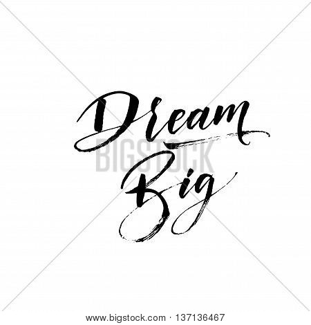 Dream big phrase. Hand drawn positive quote. Modern brush calligraphy. Hand drawn lettering background. Ink illustration. Isolated on white background.