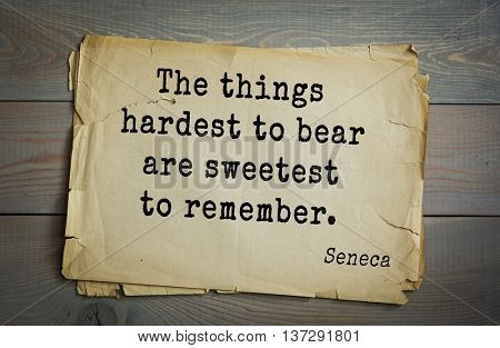 Quote of the Roman philosopher and poet Seneca (4 BC-65 AD). The things hardest to bear are sweetest to remember.