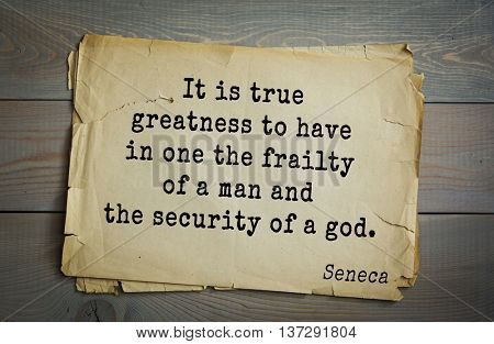Quote of the Roman philosopher and poet Seneca (4 BC-65 AD). It is true greatness to have in one the frailty of a man and the security of a god.