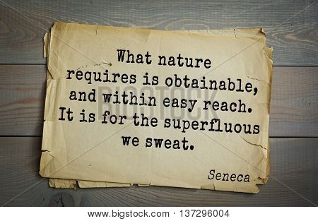 Quote of the Roman philosopher and poet Seneca (4 BC-65 AD). What nature requires is obtainable, and within easy reach. It is for the superfluous we sweat.