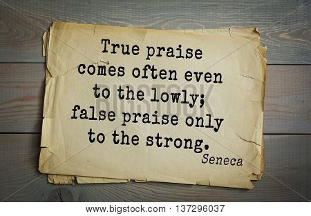 Quote of the Roman philosopher and poet Seneca (4 BC-65 AD). True praise comes often even to the lowly; false praise only to the strong.