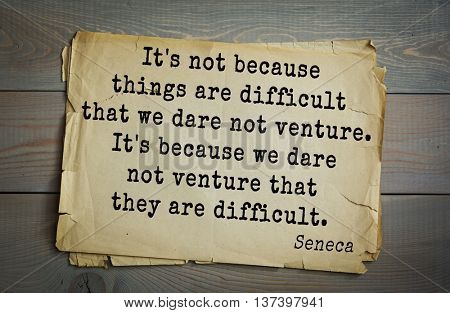 Quote of the Roman philosopher Seneca (4 BC-65 AD). It is not because things are difficult that we dare not venture. It is because we dare not venture that they are difficult.