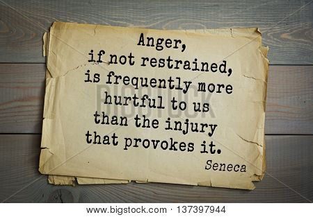 Quote of the Roman philosopher Seneca (4 BC-65 AD). Anger, if not restrained, is frequently more hurtful to us than the injury that provokes it.
