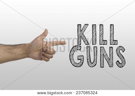 Gun Laws, Gun Control, Stop Killing People Concept. Kill Guns Text With A Finger Shooting Like A Pis