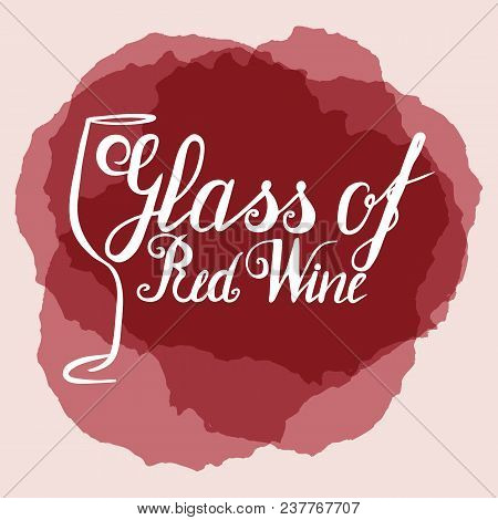 Hand Drawn Wineglass And Lettering Glass Of Red Wine On Wine Stains. Vector. Brush Pen, Inc. Wine.