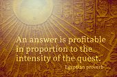 An answer is profitable in proportion to the intensity of the quest - ancient Egyptian Proverb citation poster