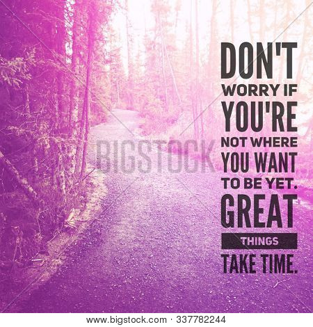 Quote - Don't worry if you're not where you want to be yet great things take time.
