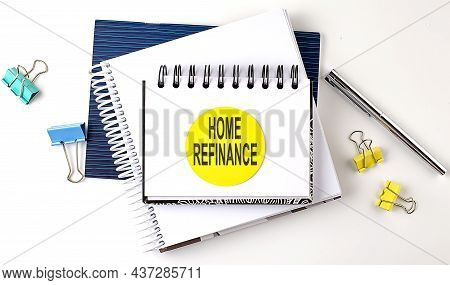 Sticker With Home Refinance Text On The Notebooks On White Background