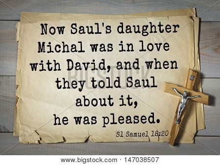 TOP-150 Bible Verses about Love.Now Saul's daughter Michal was in love with David, and when they told Saul about it, he was pleased.