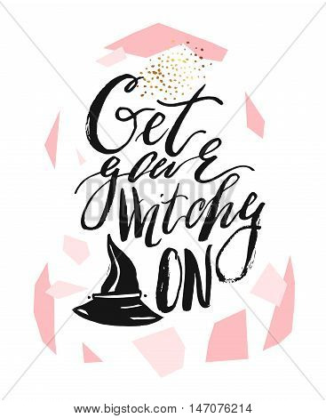 Hand drawn vector abstract artistic textured illustration with handwritten modern ink lettering phase Get your witchy on and witch hat isolated on white background.