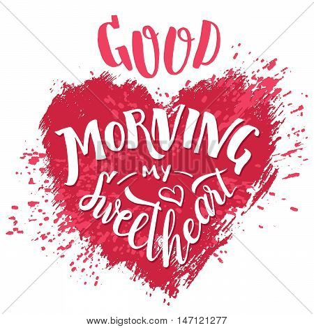 Good morning my sweetheart. Hand lettering Valentine's day greeting card. Typography poster design. Hand drawn love phrase with splash heart isolated on white background to cheer up your loved one