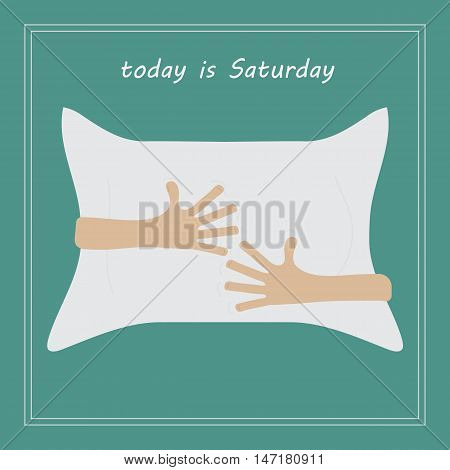 conceptual image in flat style arms around a pillow. The phrase today is Saturday