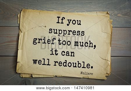 Moliere (French comedian) quote. If you suppress grief too much, it can well redouble.