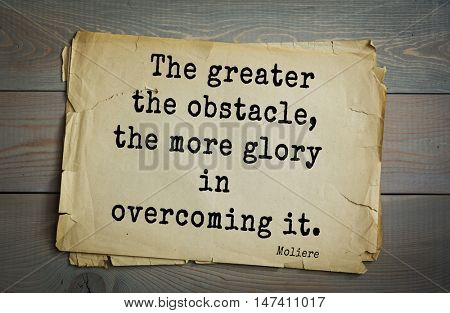 Moliere (French comedian) quote. The greater the obstacle, the more glory in overcoming it.