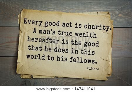 Moliere (French comedian) quote. Every good act is charity. A man's true wealth hereafter is the good that he does in this world to his fellows.