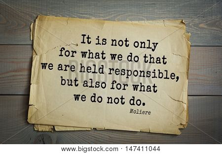 Moliere (French comedian) quote. It is not only for what we do that we are held responsible, but also for what we do not do.