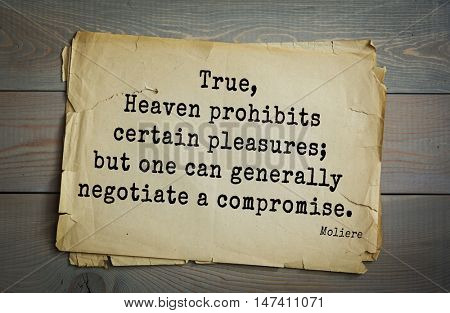 Moliere (French comedian) quote. True, Heaven prohibits certain pleasures; but one can generally negotiate a compromise.