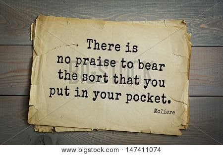 Moliere (French comedian) quote. There is no praise to bear the sort that you put in your pocket.