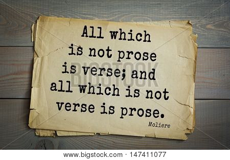 Moliere (French comedian) quote. All which is not prose is verse; and all which is not verse is prose.